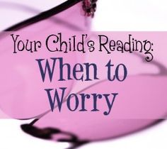 When to Worry about Your Child's Reading . . . red flags.