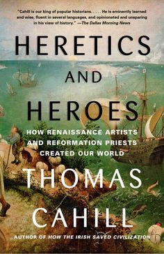 Heretics and Heroes- How Renaissance Artists and Reformation Priests Created Our World by Thomas Cahill