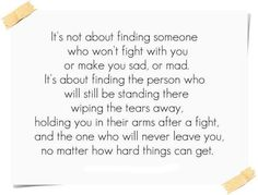 It's not about finding someone who won't fight with you or make you sad, or mad. It's about finding the person who will still be standing there wiping the tears away, holding you in their arms after a fight, and the one who will never leave you, no matter how hard things can get.