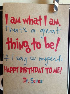 I am what I am, thats a great thing to be. If I say so myself Happy Birthday to me. dr. seuss. birthday card.. $3.95, via Etsy.