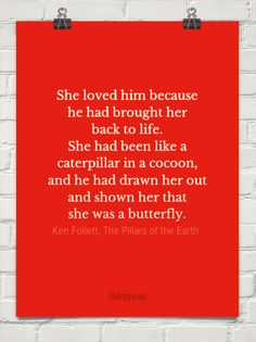 She loved him because he had brought her back to life. she had been like a caterpillar in a cocoo... by Ken Follett, The Pillars of the Earth