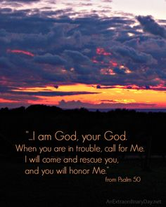 When you're in trouble, God is waiting to hear you call and he will come and rescue you. Isn't that a great comfort?
