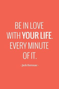 Be in love with your life. Every minute of it. #inspiration