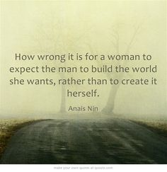 """""""How wrong it is for a woman to expect the man to build the world she wants, rather than create it herself"""" #AnaisNin"""