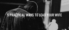5 Practical Ways To Lead Your Wife