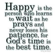 Happy is the person who learns to wait as he prays and never loses his patience, for God's time is the best time.