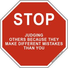 STOP judging others because they make different mistakes than you. A great sign for navigating the roads of life. See other great signs at Lifesroadsigns.com.