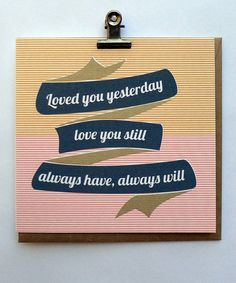 Loved You Yesterday, Love You Still, Always Have, Always Will - Hand Screenprinted Card. $5.00, via Etsy.
