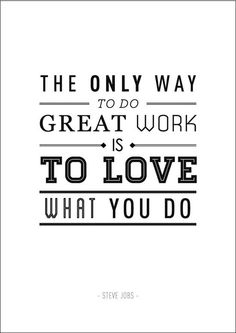 The only way to do great work is to love what you do. Quote by Steve Jobs.