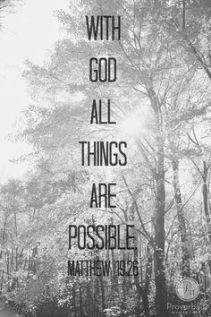 "Jesus looked at them and said, ""With man this is impossible, but with God all things are possible."" Matthew 19:26"