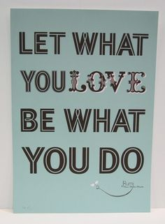 Let what you love be what you do...it's the only way to be really happy