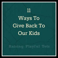 11 Ways to give back to our kids ( without giving them gifts)