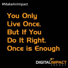 You Only Live Once. But if You Do It Right.  Once is Enough.  #MakeAnImpact www.digitalimpactagency.com