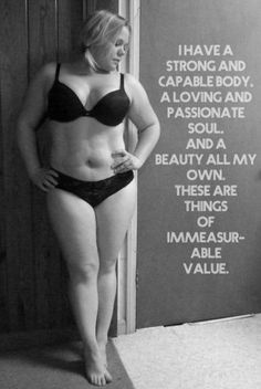 I have a strong and capable body. A loving and passionate soul. And a beauty all my own. These are things of immeasurable value.