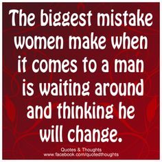 The biggest mistake women make when it comes to a man is waiting around and thinking he will change.