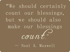"""""""We should certainly count our blessings, but we should also make our blessings count."""" ~Neal Maxwell"""