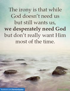 We DESPERATELY need God.