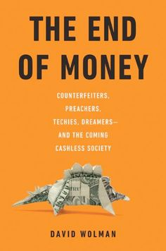 The End of Money: Counterfeiters, Preachers, Techies, Dreamers—and the Coming Cashless Society by David Wolman