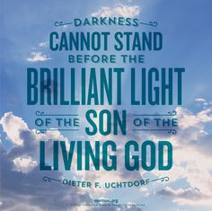 Darkness cannot stand before the brilliant light of the Son of the Living God. –Dieter F. Uchtdorf