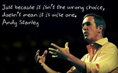 Just because it isn't the wrong choice, doesn't mean it is wise one.   Andy Stanley    Original Photo Credit: DaveFerguson