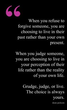 Grudge, judge, or live.  The choice is always yours.