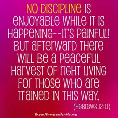 """""""NO DISCIPLINE is enjoyable while it is happening—it's painful! But afterward there will be a peaceful harvest of right living for those who are TRAINED in this way""""…Hebrews 12:11."""