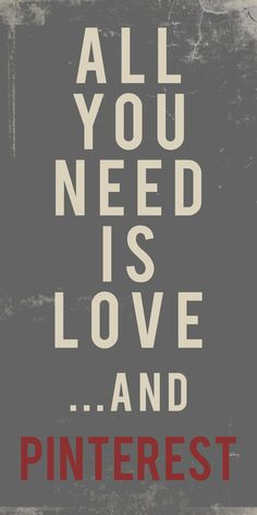All you Need , LOVE and Pinterest