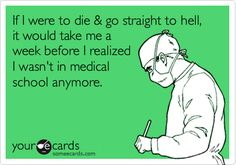 If I were to die & go straight to hell, it would take me a week before I realized I wasn't in medical school anymore.