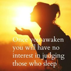 Once you awaken, you will have no interest in judging those who sleep