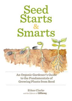 Seed Starts and Smarts: An Organic Gardener's Guide to the Fundamentals of Growing Plants from Seed, by Ethne Clarke and the editors of Organic Gardening | An e-book from Rodale Digital Books