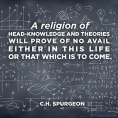"""""""A religion of head-knowledge and theories will prove of no avail either in this life or that which is to come."""" (C.H. Spurgeon)"""