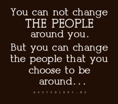 you can not change THE PEOPLE around you.