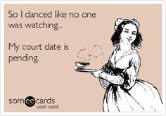 So I danced like no one was watching... My court date is pending.