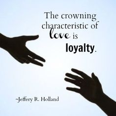 """""""The crowning characteristic of love is loyalty."""" -Jeffery R. Holland http://aboutmormons.org/1716/gay-mormons-his-arms-are-stretched-out-still"""