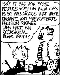 Isn't it sad how some people's grip on their lives is so precarious that they'll embrace any preposterous delusion rather than face an occasional bleak truth? - Calvin, by Bill Watterson