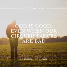 God Is Good Even When Our Circumstances Are Bad