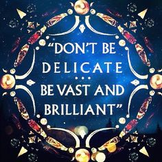 Don't be delicate. Be vast and brilliant.  this belongs printed in my home, above some mirror, surely.