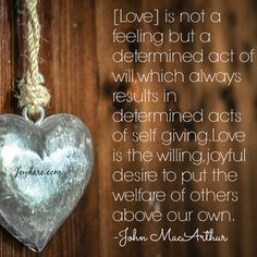 [Love] is not a feeling but a determined act of will, which always results in determined acts of self giving. Love is the willing, joyful desire to put the welfare of others above our own. -John MacArthur john macarthur quotes, joy desir