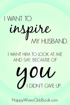 I want to inspire my husband.  I want him to look at me and say, because of you I didn't give up.