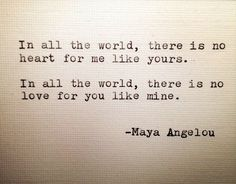 """In all the world, there is no heart for me like yours. In all the world, there is no love for you like mine."" ― Maya Angelou"