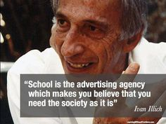"""""""School is the advertising agency which makes you believe that you need the society as it is."""" ~ Ivan Illich"""