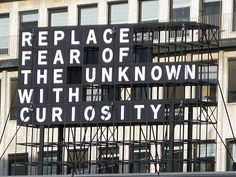 replace fear of the unknown with curiosity