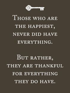 Those who are happiest, never did have everything. But rather, they are thankful for everything they do have...I couldn't have said it better.