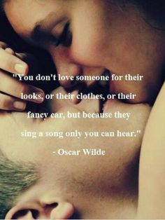 Oscar Wilde — 'You don't love someone for their looks, or their clothes, or for their fancy car, but because they sing a song only you can hear.'