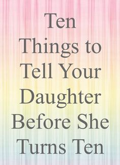 Ten things to tell your daughter before she turns ten. I love all of these. number 10 is great! I'm trying my best and no matter what, I love my kids!