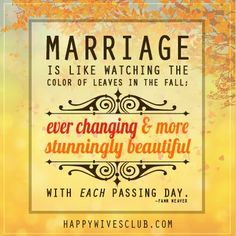 """Marriage is like watching the color of leaves in the fall; ever changing & more stunningly beautiful with each passing day."" -Fawn Weaver"