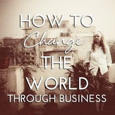 How to Change the World Through Business
