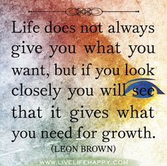 Life does not always give you what you want, but if you look closely you will see that it gives what you need for growth. -Leon Brown