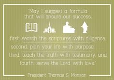 """""""May I suggest a formula that will ensure our succes?  First, search the scriptures with diligence; second, plan your life with purpose; third, teach the truth with testimony; and fourth, serve the Lord with love."""" — President Thomas S. Monson"""