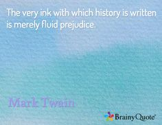 The very ink with which history is written is merely fluid prejudice. / Mark Twain